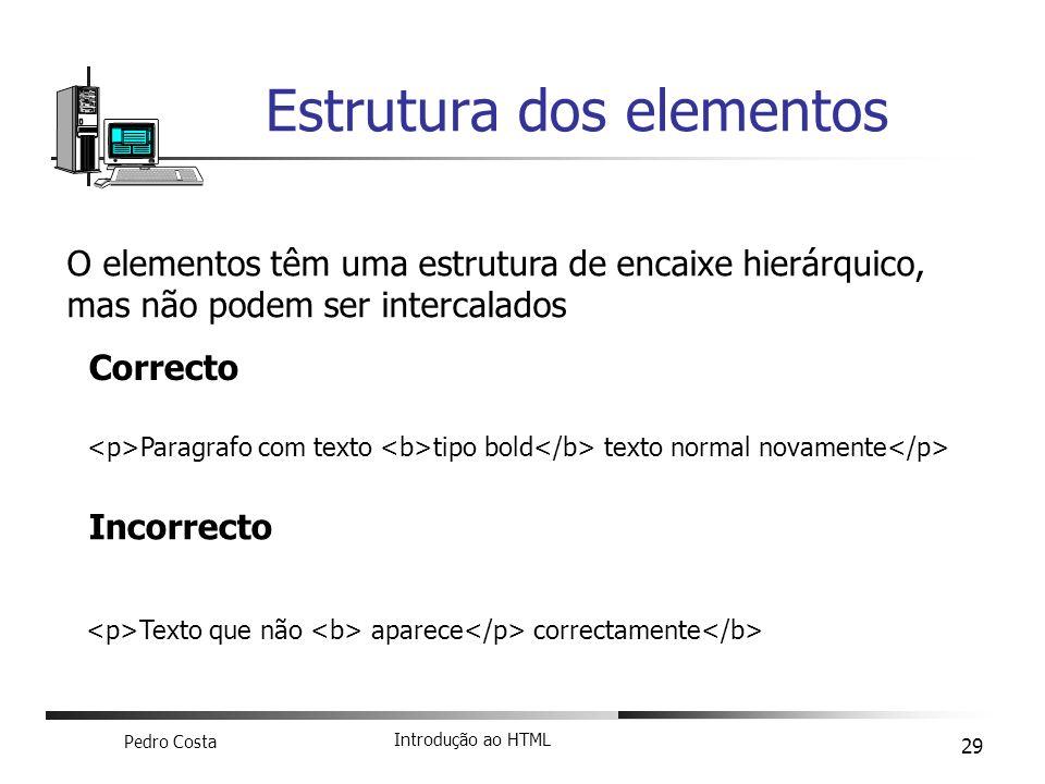 Pedro Costa Introdução ao HTML 29 Estrutura dos elementos O elementos têm uma estrutura de encaixe hierárquico, mas não podem ser intercalados Paragra