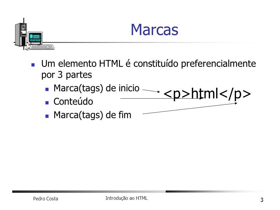 Pedro Costa Introdução ao HTML 3 Um elemento HTML é constituído preferencialmente por 3 partes Marca(tags) de inicio Conteúdo Marca(tags) de fim Marca