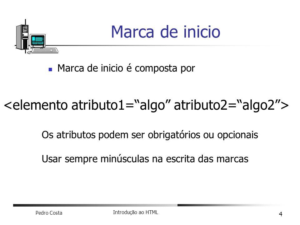 Pedro Costa Introdução ao HTML 4 Marca de inicio é composta por Marca de inicio Os atributos podem ser obrigatórios ou opcionais Usar sempre minúscula