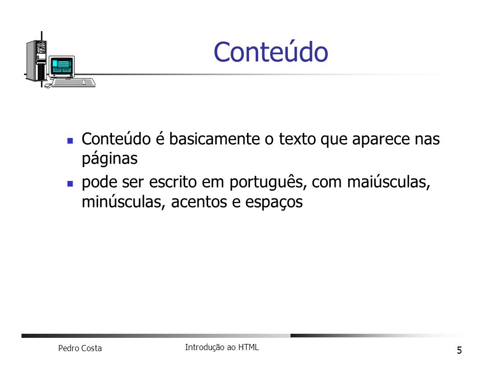 Pedro Costa Introdução ao HTML 5 Conteúdo é basicamente o texto que aparece nas páginas pode ser escrito em português, com maiúsculas, minúsculas, ace