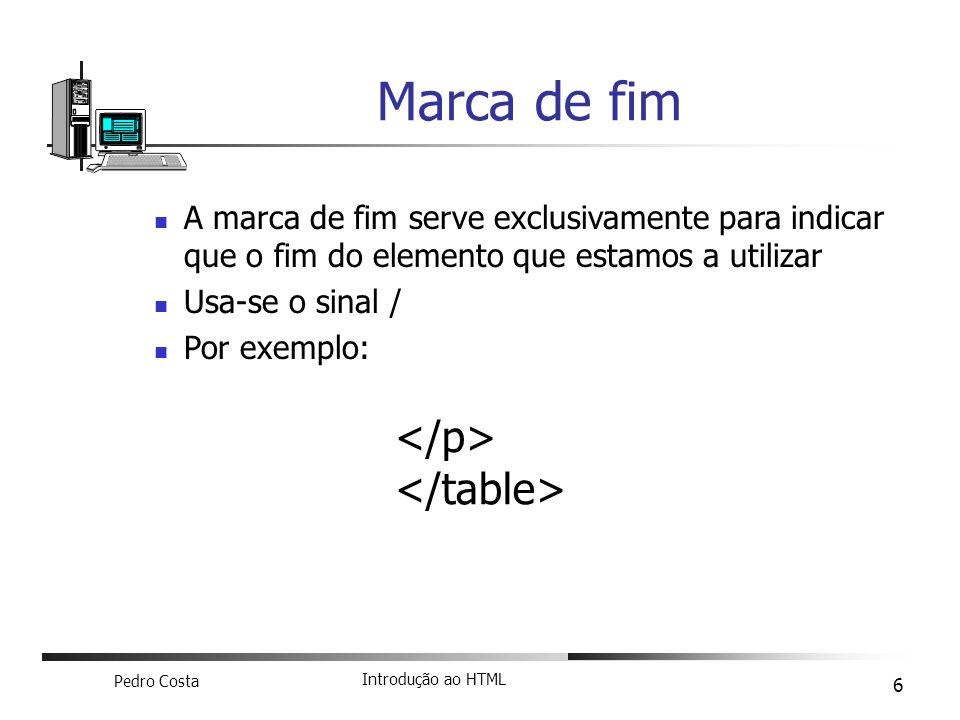 Pedro Costa Introdução ao HTML 6 A marca de fim serve exclusivamente para indicar que o fim do elemento que estamos a utilizar Usa-se o sinal / Por ex