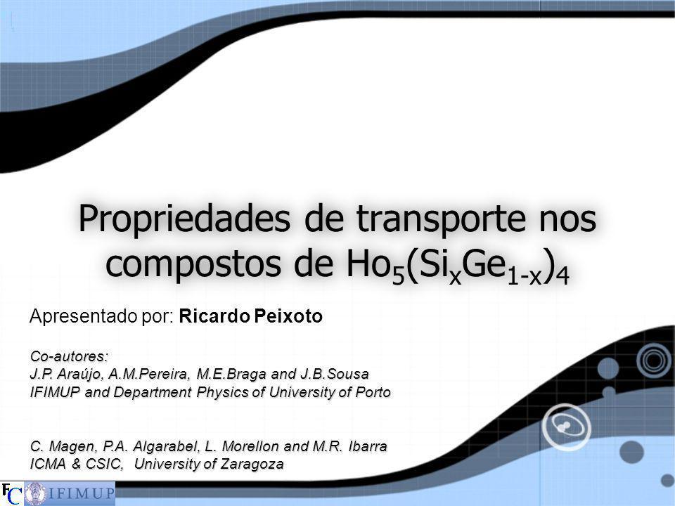 Propriedades de transporte nos compostos de Ho 5 (Si x Ge 1-x ) 4 Apresentado por: Ricardo Peixoto Co-autores: J.P. Araújo, A.M.Pereira, M.E.Braga and