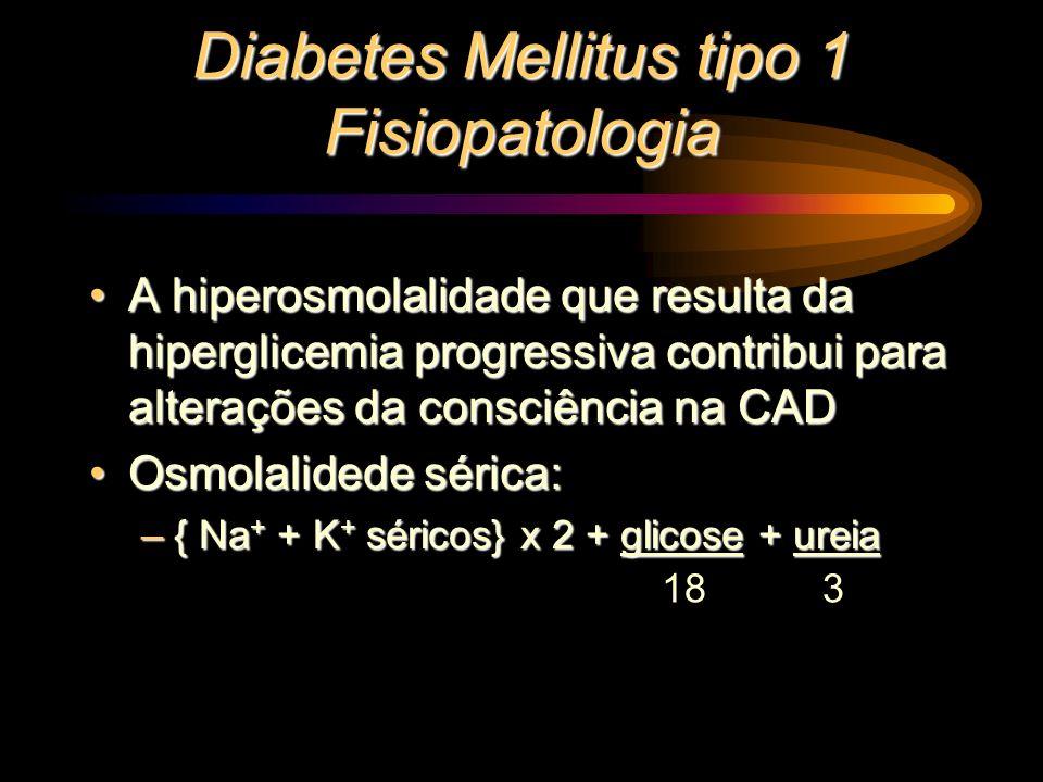 Diabetes Mellitus tipo 1 Fisiopatologia A hiperosmolalidade que resulta da hiperglicemia progressiva contribui para alterações da consciência na CADA