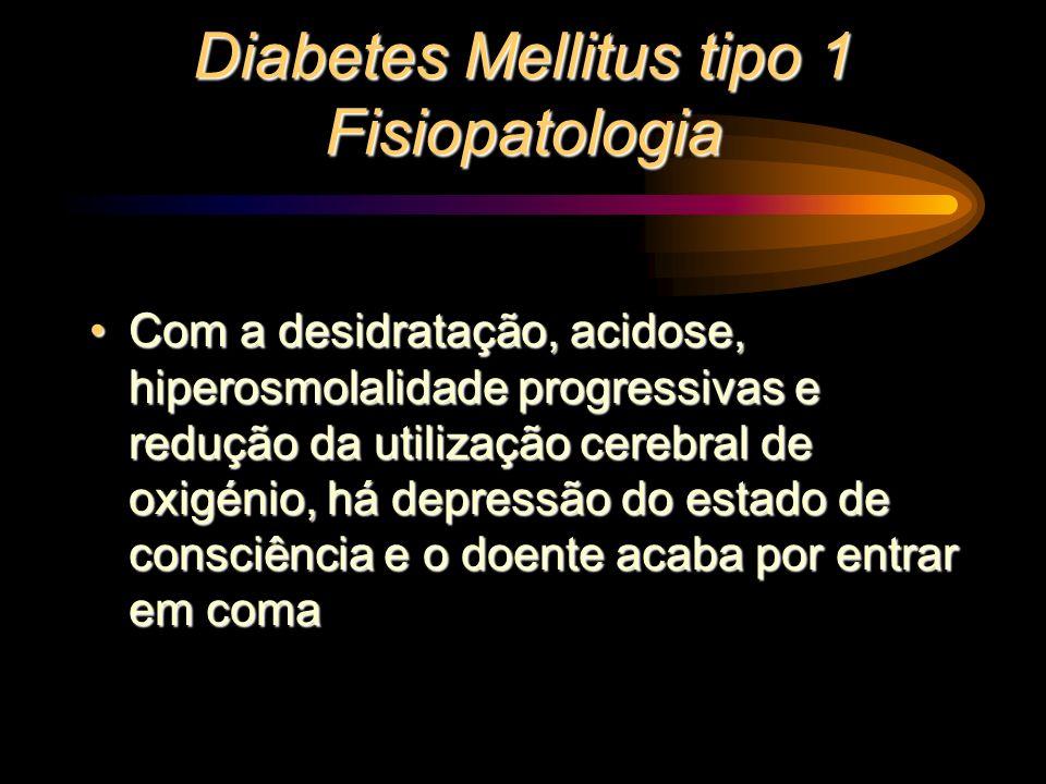Diabetes Mellitus tipo 1 Fisiopatologia Com a desidratação, acidose, hiperosmolalidade progressivas e redução da utilização cerebral de oxigénio, há d
