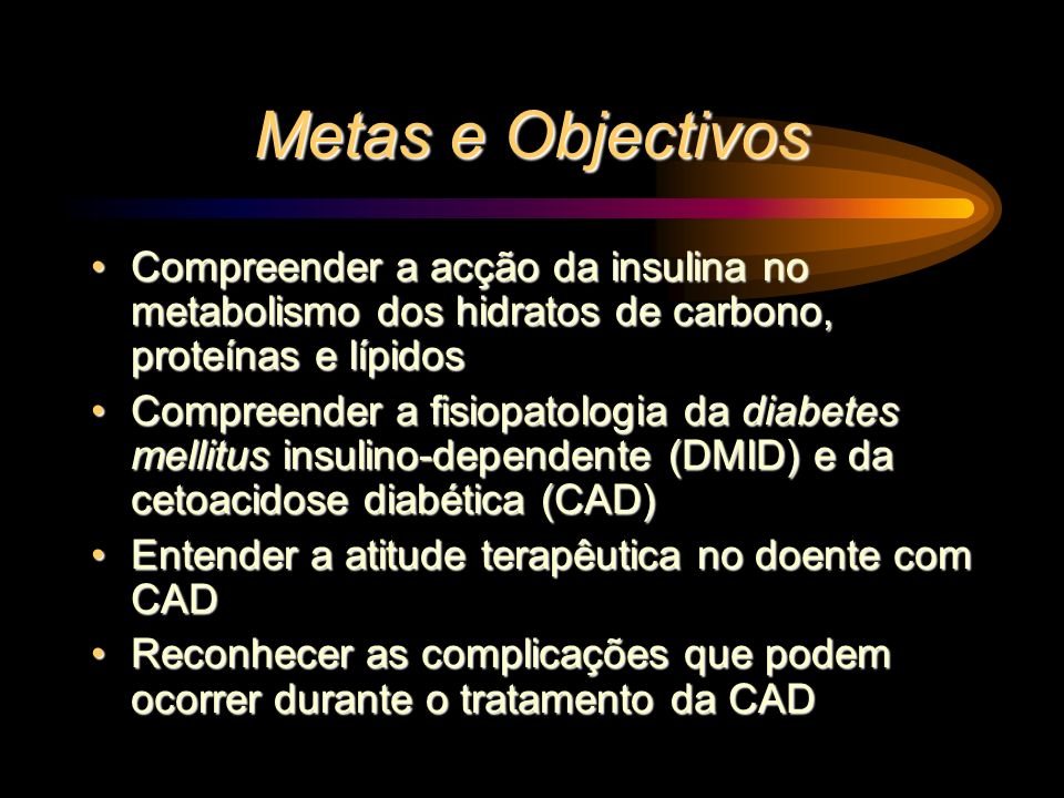 Metas e Objectivos Compreender a acção da insulina no metabolismo dos hidratos de carbono, proteínas e lípidosCompreender a acção da insulina no metab