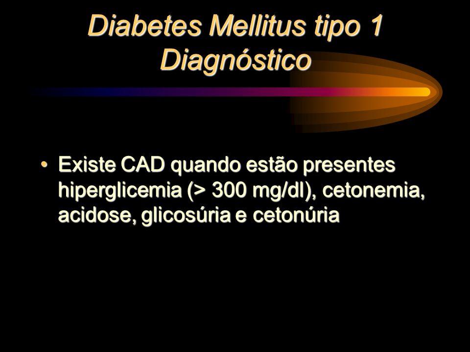 Diabetes Mellitus tipo 1 Diagnóstico Existe CAD quando estão presentes hiperglicemia (> 300 mg/dl), cetonemia, acidose, glicosúria e cetonúriaExiste C