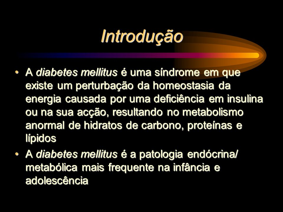 Introdução A diabetes mellitus é uma síndrome em que existe um perturbação da homeostasia da energia causada por uma deficiência em insulina ou na sua