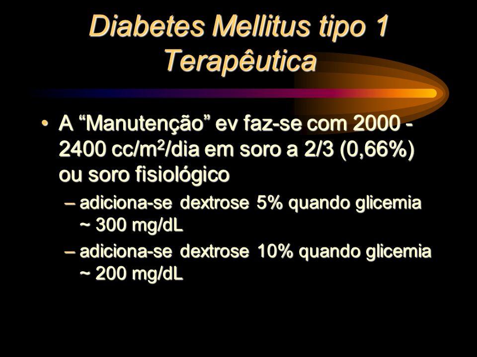 Diabetes Mellitus tipo 1 Terapêutica A Manutenção ev faz-se com 2000 - 2400 cc/m 2 /dia em soro a 2/3 (0,66%) ou soro fisiológicoA Manutenção ev faz-s