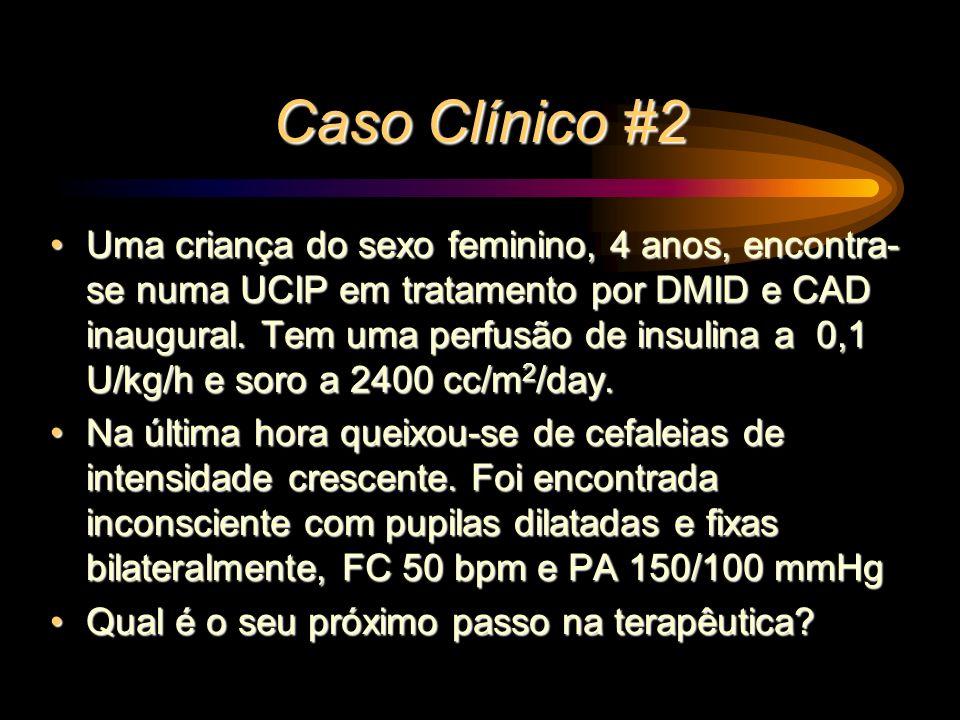 Caso Clínico #2 Uma criança do sexo feminino, 4 anos, encontra- se numa UCIP em tratamento por DMID e CAD inaugural. Tem uma perfusão de insulina a 0,