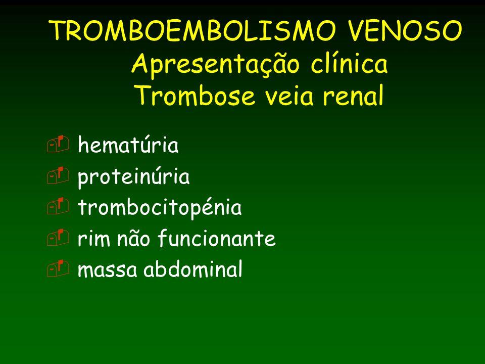 TROMBOEMBOLISMO VENOSO Apresentação clínica Trombose veia renal hematúria proteinúria trombocitopénia rim não funcionante massa abdominal