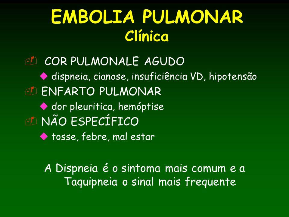 EMBOLIA PULMONAR Clínica COR PULMONALE AGUDO dispneia, cianose, insuficiência VD, hipotensão ENFARTO PULMONAR dor pleuritica, hemóptise NÃO ESPECÍFICO tosse, febre, mal estar A Dispneia é o sintoma mais comum e a Taquipneia o sinal mais frequente