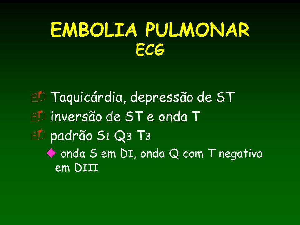 EMBOLIA PULMONAR ECG Taquicárdia, depressão de ST inversão de ST e onda T padrão S 1 Q 3 T 3 onda S em D I, onda Q com T negativa em D III