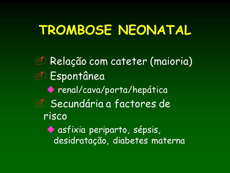 TROMBOSE NEONATAL Relação com cateter (maioria) Espontânea renal/cava/porta/hepática Secundária a factores de risco asfixia periparto, sépsis, desidratação, diabetes materna