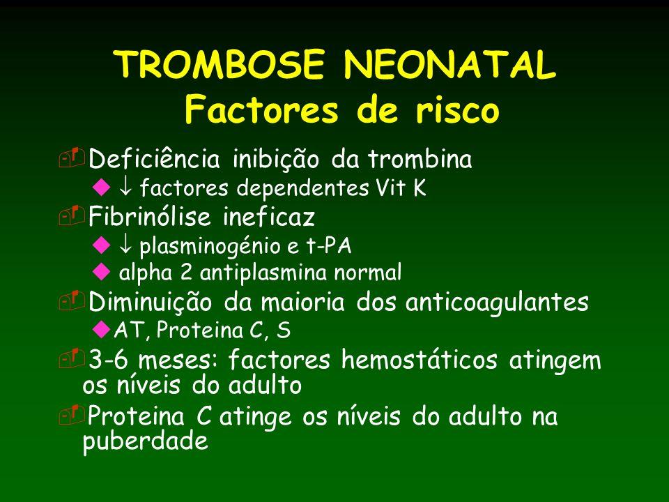 TROMBOSE NEONATAL Factores de risco Deficiência inibição da trombina factores dependentes Vit K Fibrinólise ineficaz plasminogénio e t-PA alpha 2 antiplasmina normal Diminuição da maioria dos anticoagulantes AT, Proteina C, S 3-6 meses: factores hemostáticos atingem os níveis do adulto Proteina C atinge os níveis do adulto na puberdade