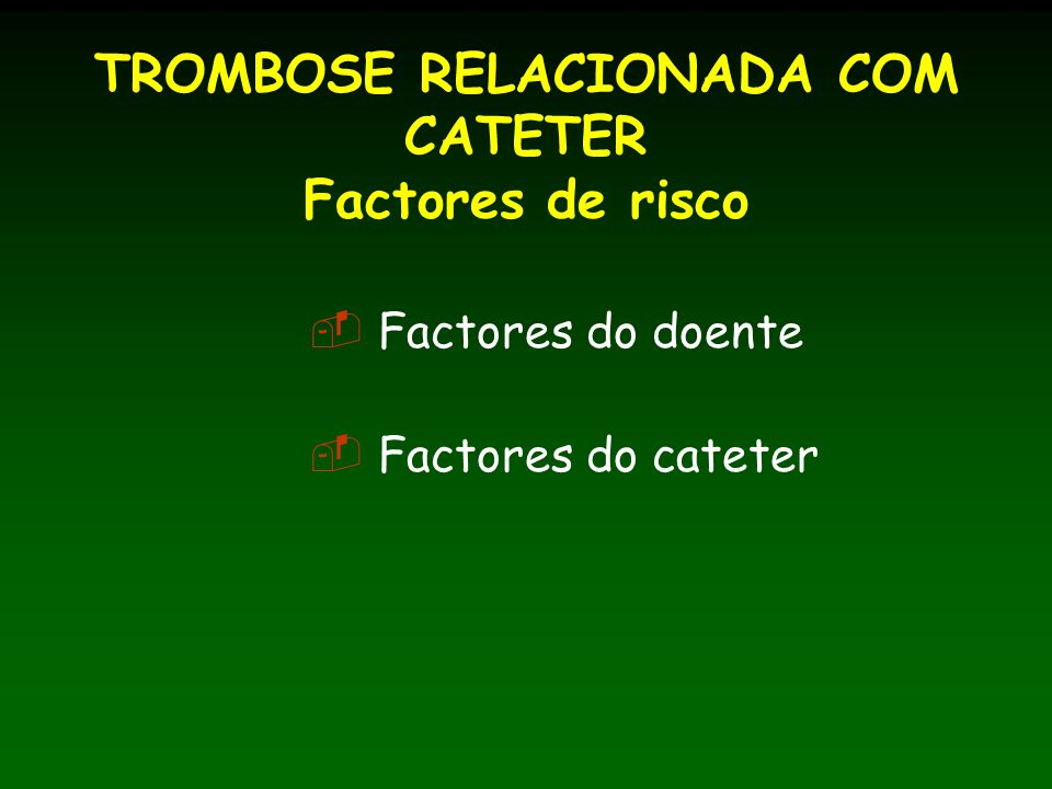 TROMBOSE RELACIONADA COM CATETER Factores de risco Factores do doente Factores do cateter