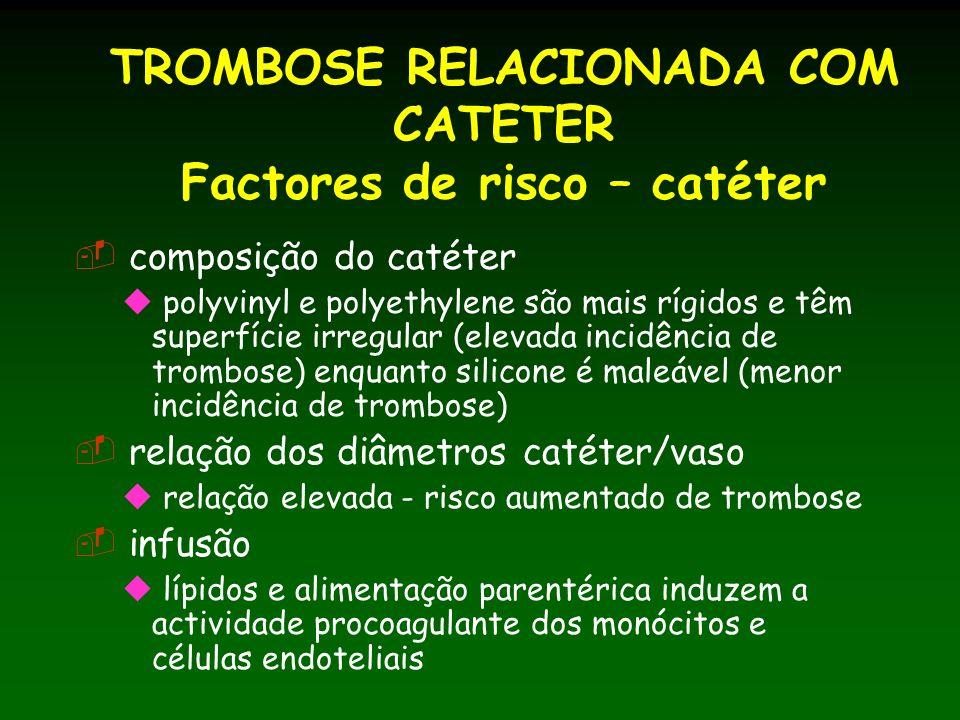 TROMBOSE RELACIONADA COM CATETER Factores de risco – catéter composição do catéter polyvinyl e polyethylene são mais rígidos e têm superfície irregular (elevada incidência de trombose) enquanto silicone é maleável (menor incidência de trombose) relação dos diâmetros catéter/vaso relação elevada - risco aumentado de trombose infusão lípidos e alimentação parentérica induzem a actividade procoagulante dos monócitos e células endoteliais