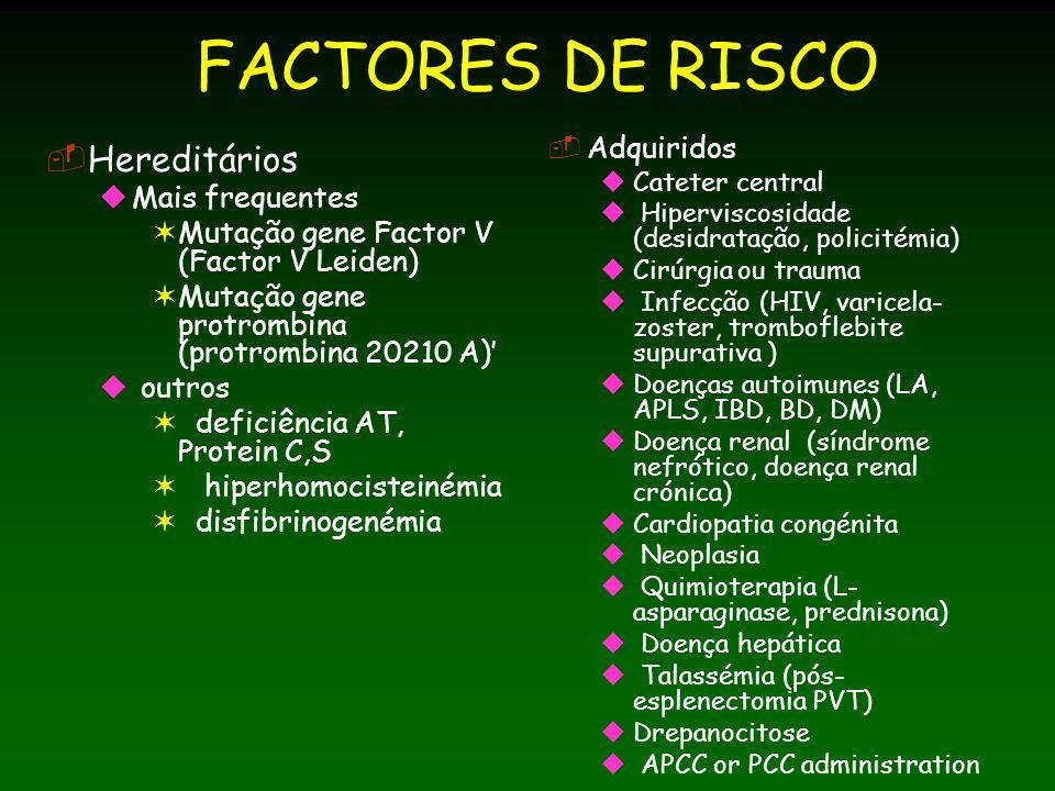 FACTORES DE RISCO Hereditários Mais frequentes Mutação gene Factor V (Factor V Leiden) Mutação gene protrombina (protrombina 20210 A) outros deficiência AT, Protein C,S hiperhomocisteinémia disfibrinogenémia Adquiridos Cateter central Hiperviscosidade (desidratação, policitémia) Cirúrgia ou trauma Infecção (HIV, varicela- zoster, tromboflebite supurativa ) Doenças autoimunes (LA, APLS, IBD, BD, DM) Doença renal (síndrome nefrótico, doença renal crónica) Cardiopatia congénita Neoplasia Quimioterapia (L- asparaginase, prednisona) Doença hepática Talassémia (pós- esplenectomia PVT) Drepanocitose APCC or PCC administration