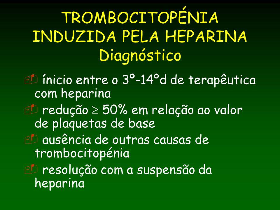 TROMBOCITOPÉNIA INDUZIDA PELA HEPARINA Diagnóstico ínicio entre o 3º-14ºd de terapêutica com heparina redução 50% em relação ao valor de plaquetas de base ausência de outras causas de trombocitopénia resolução com a suspensão da heparina