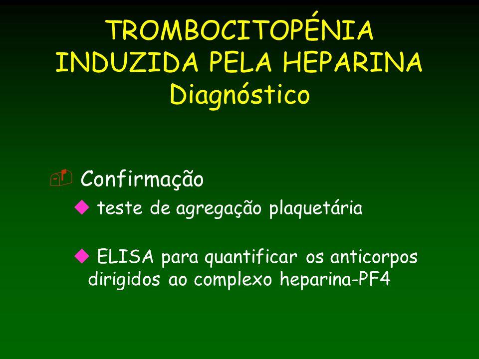 TROMBOCITOPÉNIA INDUZIDA PELA HEPARINA Diagnóstico Confirmação teste de agregação plaquetária ELISA para quantificar os anticorpos dirigidos ao complexo heparina-PF4