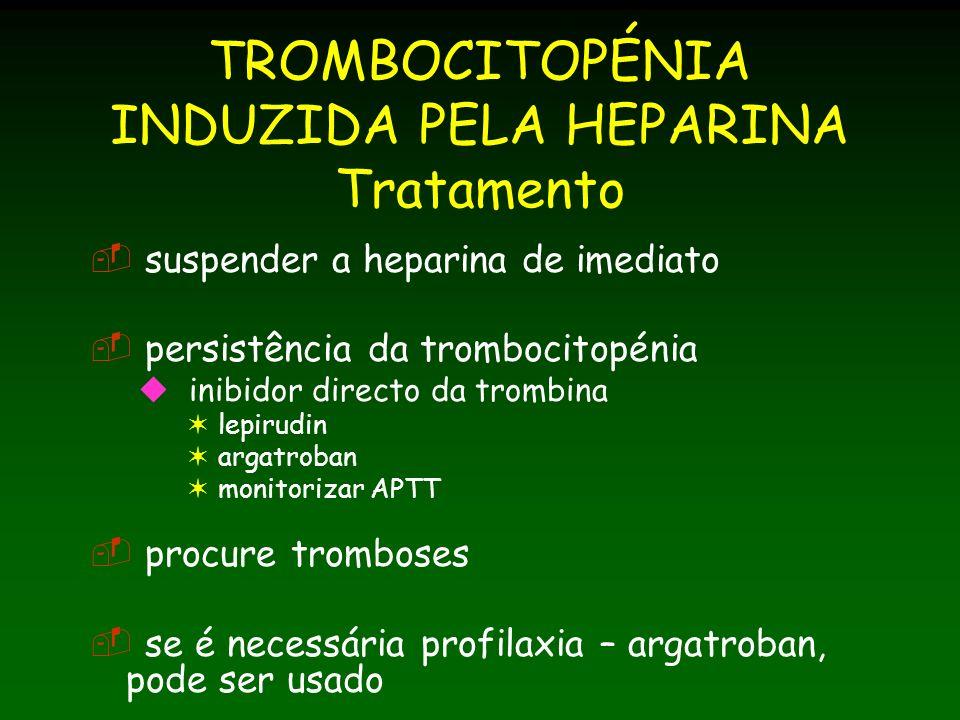 TROMBOCITOPÉNIA INDUZIDA PELA HEPARINA Tratamento suspender a heparina de imediato persistência da trombocitopénia inibidor directo da trombina lepirudin argatroban monitorizar APTT procure tromboses se é necessária profilaxia – argatroban, pode ser usado