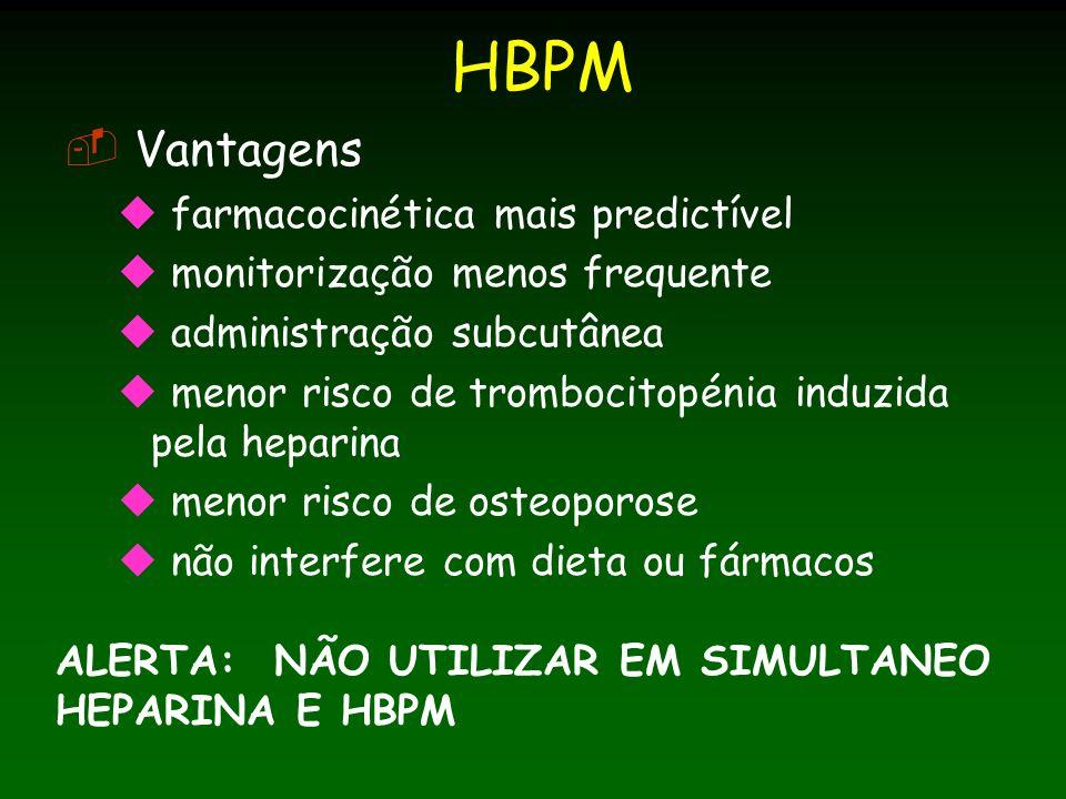 HBPM Vantagens farmacocinética mais predictível monitorização menos frequente administração subcutânea menor risco de trombocitopénia induzida pela heparina menor risco de osteoporose não interfere com dieta ou fármacos ALERTA: NÃO UTILIZAR EM SIMULTANEO HEPARINA E HBPM