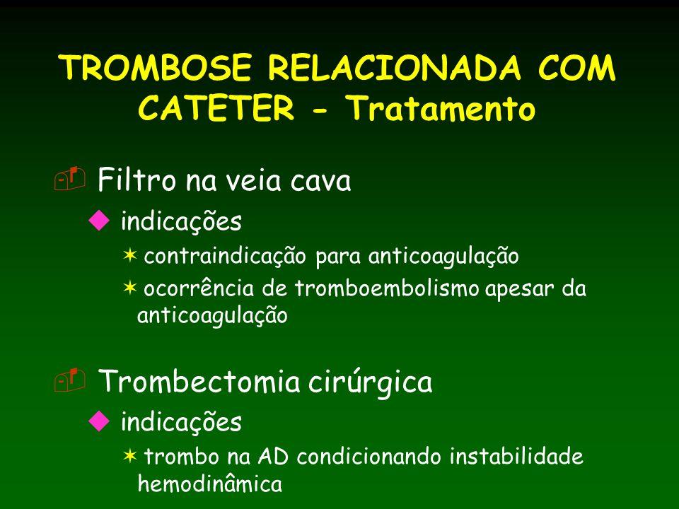 TROMBOSE RELACIONADA COM CATETER - Tratamento Filtro na veia cava indicações contraindicação para anticoagulação ocorrência de tromboembolismo apesar da anticoagulação Trombectomia cirúrgica indicações trombo na AD condicionando instabilidade hemodinâmica