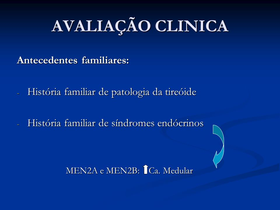 AVALIAÇÃO CLINICA Antecedentes familiares: - História familiar de patologia da tireóide - História familiar de síndromes endócrinos MEN2A e MEN2B: Ca.