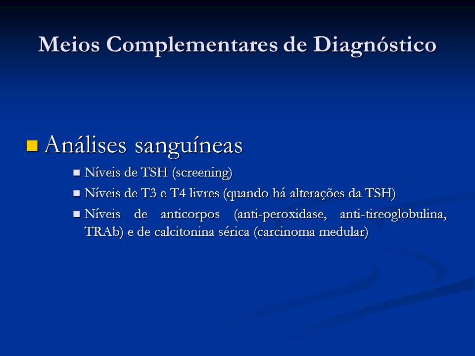 Meios Complementares de Diagnóstico Análises sanguíneas Análises sanguíneas Níveis de TSH (screening) Níveis de TSH (screening) Níveis de T3 e T4 livres (quando há alterações da TSH) Níveis de T3 e T4 livres (quando há alterações da TSH) Níveis de anticorpos (anti-peroxidase, anti-tireoglobulina, TRAb) e de calcitonina sérica (carcinoma medular) Níveis de anticorpos (anti-peroxidase, anti-tireoglobulina, TRAb) e de calcitonina sérica (carcinoma medular)