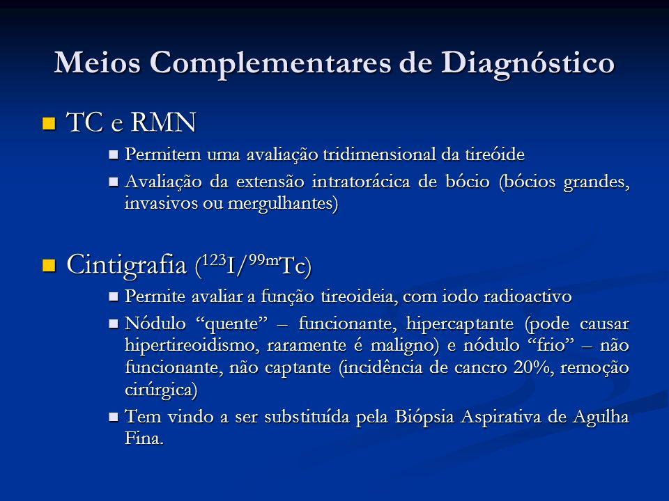 TC e RMN TC e RMN Permitem uma avaliação tridimensional da tireóide Permitem uma avaliação tridimensional da tireóide Avaliação da extensão intratorácica de bócio (bócios grandes, invasivos ou mergulhantes) Avaliação da extensão intratorácica de bócio (bócios grandes, invasivos ou mergulhantes) Cintigrafia ( 123 I/ 99m Tc) Cintigrafia ( 123 I/ 99m Tc) Permite avaliar a função tireoideia, com iodo radioactivo Permite avaliar a função tireoideia, com iodo radioactivo Nódulo quente – funcionante, hipercaptante (pode causar hipertireoidismo, raramente é maligno) e nódulo frio – não funcionante, não captante (incidência de cancro 20%, remoção cirúrgica) Nódulo quente – funcionante, hipercaptante (pode causar hipertireoidismo, raramente é maligno) e nódulo frio – não funcionante, não captante (incidência de cancro 20%, remoção cirúrgica) Tem vindo a ser substituída pela Biópsia Aspirativa de Agulha Fina.