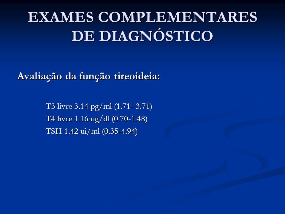 EXAMES COMPLEMENTARES DE DIAGNÓSTICO Avaliação da função tireoideia: T3 livre 3.14 pg/ml (1.71- 3.71) T4 livre 1.16 ng/dl (0.70-1.48) TSH 1.42 ui/ml (0.35-4.94)