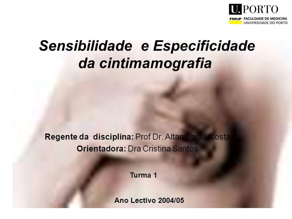 1 Sensibilidade e Especificidade da cintimamografia Regente da disciplina: Prof Dr. Altamiro da Costa Orientadora: Dra Cristina Santos Ano Lectivo 200