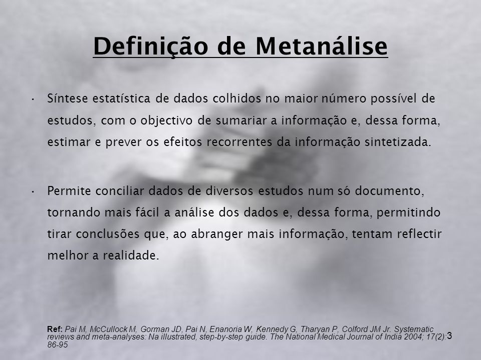 3 Definição de Metanálise Síntese estatística de dados colhidos no maior número possível de estudos, com o objectivo de sumariar a informação e, dessa forma, estimar e prever os efeitos recorrentes da informação sintetizada.