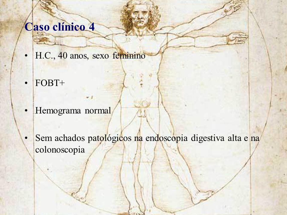 Caso clínico 4 H.C., 40 anos, sexo feminino FOBT+ Hemograma normal Sem achados patológicos na endoscopia digestiva alta e na colonoscopia