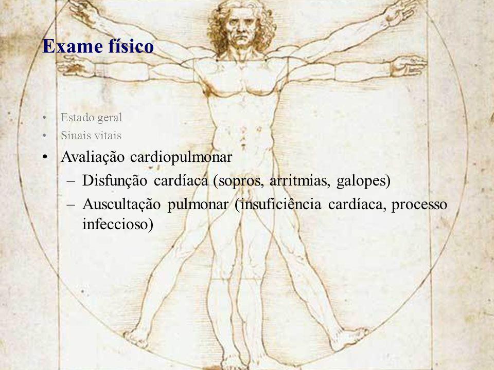 Exame físico Estado geral Sinais vitais Avaliação cardiopulmonar –Disfunção cardíaca (sopros, arritmias, galopes) –Auscultação pulmonar (insuficiência