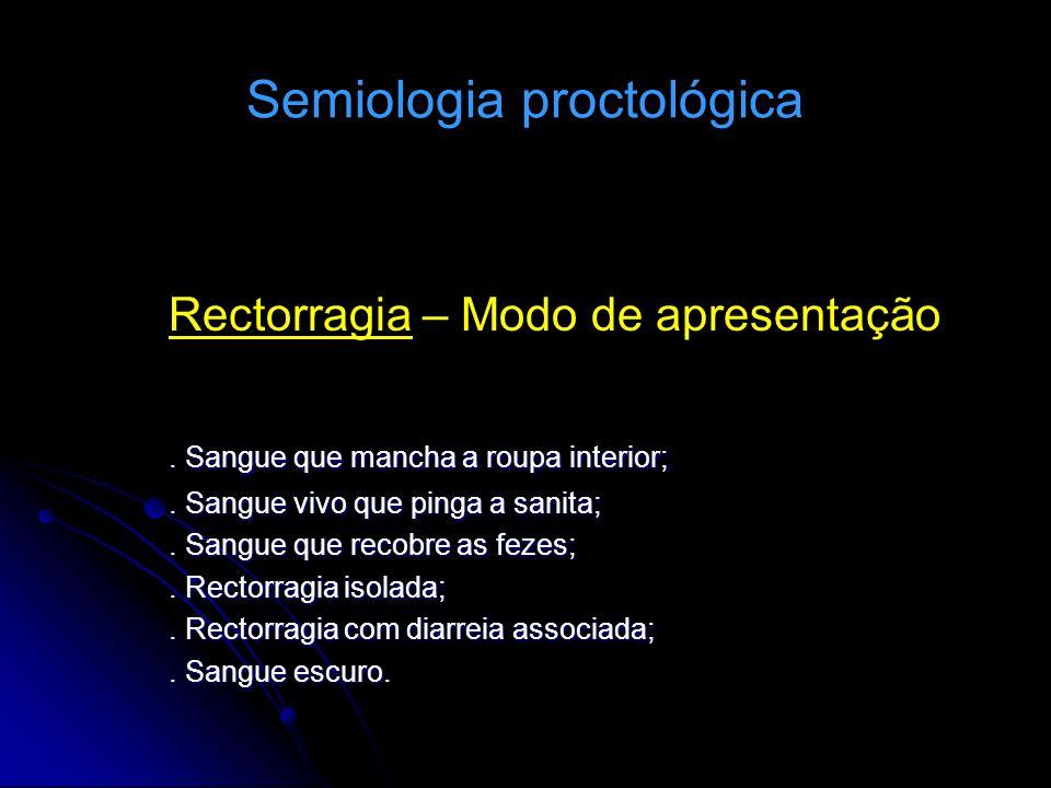 Semiologia proctológica Rectorragia – Modo de apresentação. Sangue que mancha a roupa interior;. Sangue vivo que pinga a sanita;. Sangue que recobre a