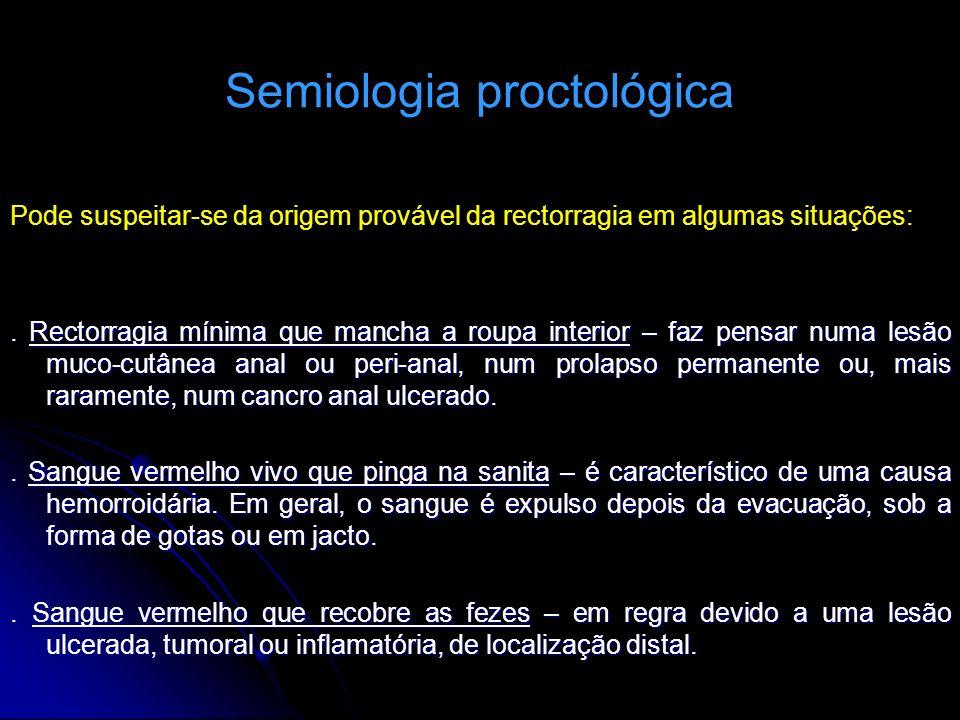 Semiologia proctológica Pode suspeitar-se da origem provável da rectorragia em algumas situações:. Rectorragia mínima que mancha a roupa interior – fa