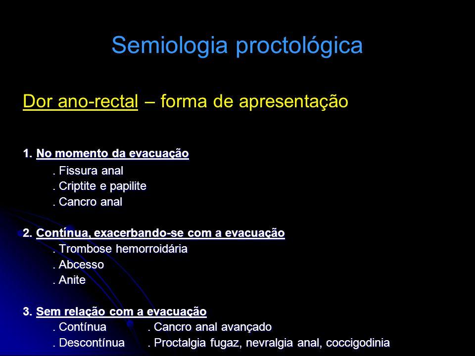 Semiologia proctológica Dor ano-rectal – forma de apresentação 1. No momento da evacuação. Fissura anal. Criptite e papilite. Cancro anal 2. Contínua,