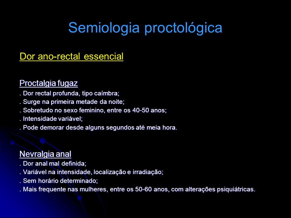 Semiologia proctológica Dor ano-rectal essencial Proctalgia fugaz. Dor rectal profunda, tipo caímbra;. Surge na primeira metade da noite;. Sobretudo n