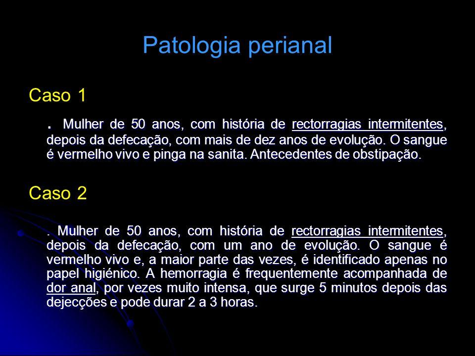 Patologia perianal Caso 1. Mulher de 50 anos, com história de rectorragias intermitentes, depois da defecação, com mais de dez anos de evolução. O san