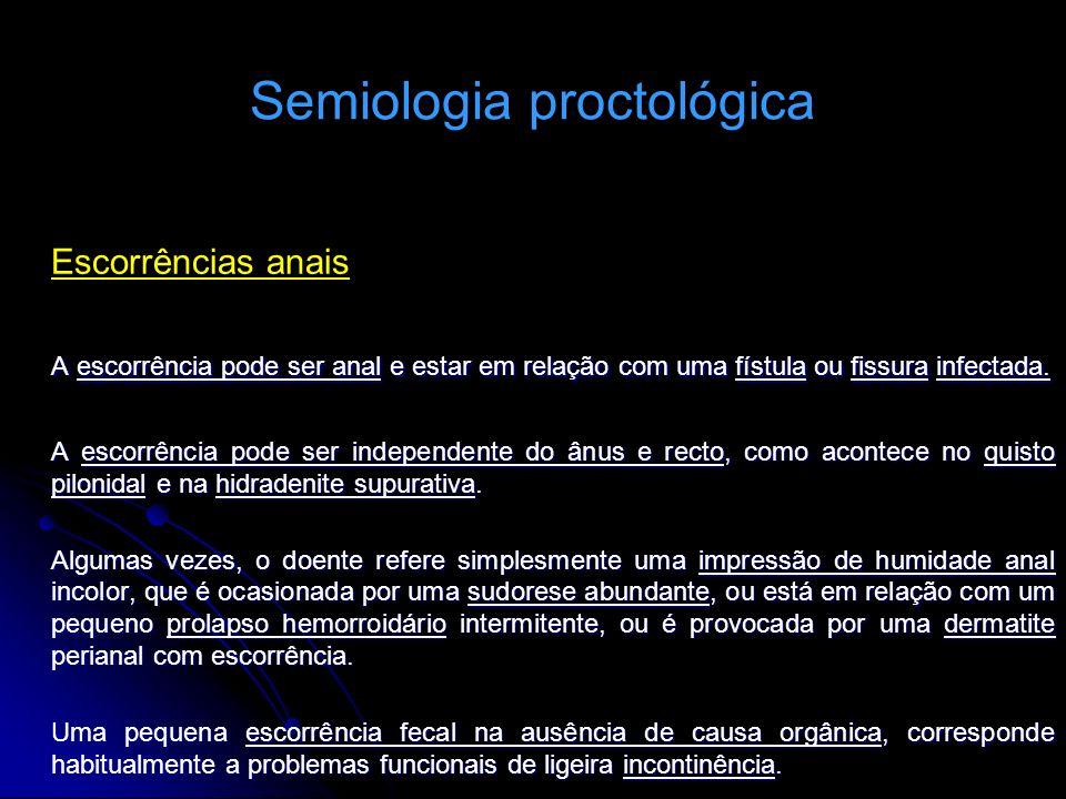 Semiologia proctológica Escorrências anais A escorrência pode ser anal e estar em relação com uma fístula ou fissura infectada. A escorrência pode ser