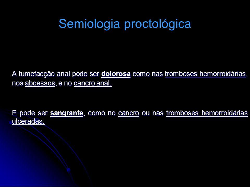 Semiologia proctológica A tumefacção anal pode ser dolorosa como nas tromboses hemorroidárias, nos abcessos, e no cancro anal. E pode ser sangrante, c