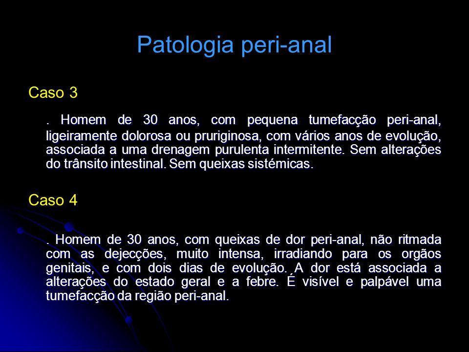 Patologia peri-anal Caso 3. Homem de 30 anos, com pequena tumefacção peri-anal, ligeiramente dolorosa ou pruriginosa, com vários anos de evolução, ass