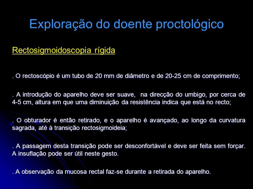 Exploração do doente proctológico Rectosigmoidoscopia rígida. O rectoscópio é um tubo de 20 mm de diâmetro e de 20-25 cm de comprimento;. A introdução
