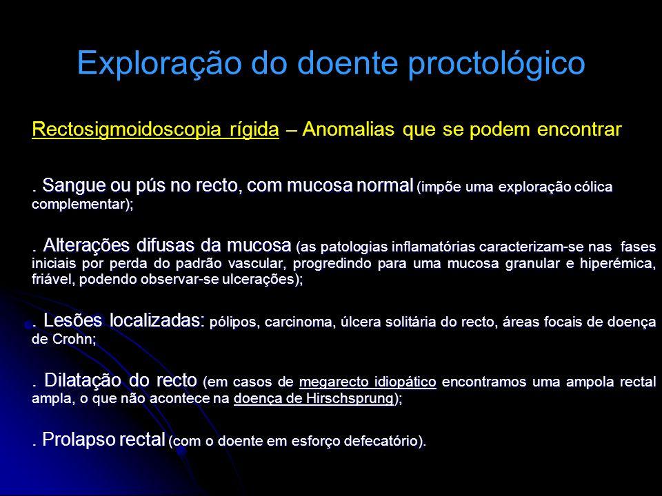 Exploração do doente proctológico Rectosigmoidoscopia rígida – Anomalias que se podem encontrar. Sangue ou pús no recto, com mucosa normal (impõe uma