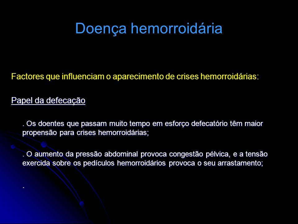 Doença hemorroidária Factores que influenciam o aparecimento de crises hemorroidárias: Papel da defecação. Os doentes que passam muito tempo em esforç
