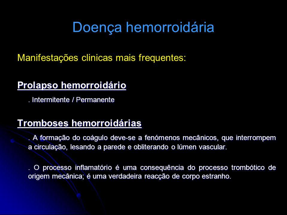 Doença hemorroidária Manifestações clinicas mais frequentes: Prolapso hemorroidário. Intermitente / Permanente Tromboses hemorroidárias. A formação do