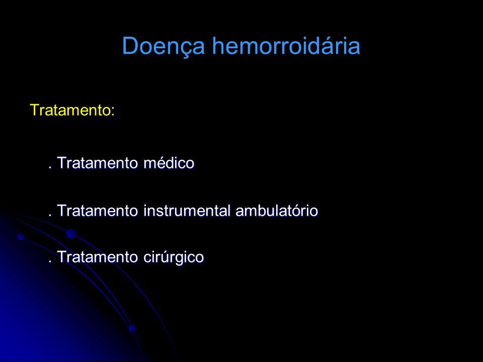 Doença hemorroidária Tratamento:. Tratamento médico. Tratamento instrumental ambulatório. Tratamento cirúrgico