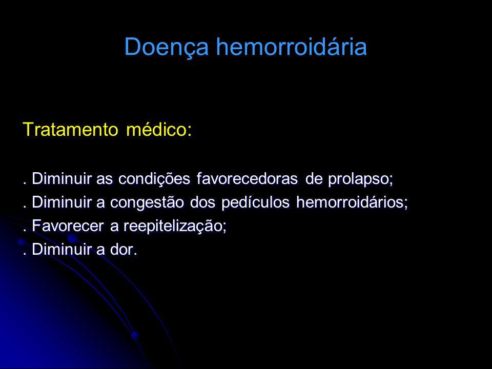 Doença hemorroidária Tratamento médico:. Diminuir as condições favorecedoras de prolapso;. Diminuir a congestão dos pedículos hemorroidários;. Favorec