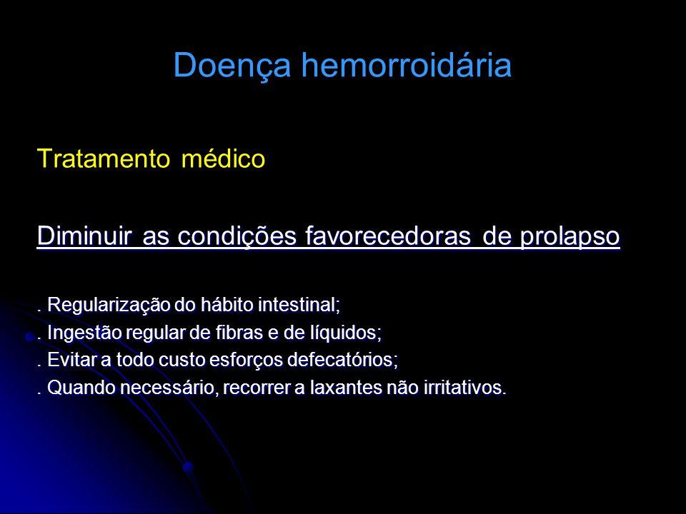 Doença hemorroidária Tratamento médico Diminuir as condições favorecedoras de prolapso. Regularização do hábito intestinal;. Ingestão regular de fibra
