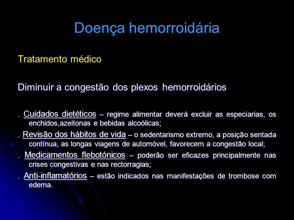 Doença hemorroidária Tratamento médico Diminuir a congestão dos plexos hemorroidários. Cuidados dietéticos – regime alimentar deverá excluir as especi